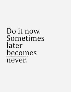 Do it now. Sometimes later becomes never... wise words