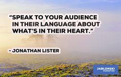 """""""SPEAK TO YOUR AUDIENCE IN THEIR LANGUAGE ABOUT WHAT'S IN THEIR HEART."""""""