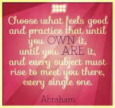Choose what feels good and practice that until you own it, until you are it, and every subject must rise to meet you there, every single one. Abraham-Hicks Quotes