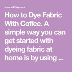 How to Dye Fabric With Coffee. A simple way you can get started with dyeing fabric at home is by using an ingredient you likely already have - coffee. You can dye fabric using coffee with a few simple tools and common ingredients that are...