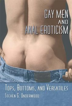 Gay Men and Anal Eroticism: Tops, Bottoms, and Versatiles by Steven G. Underwood. $31.96. Author: Steven G. Underwood. Publisher: Routledge; 1 edition (November 12, 2012). 235 pages