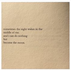 Sometimes the night wakes in the middle of me and i can do nothing but become the moon.