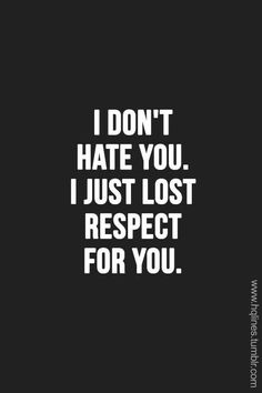 I do not actually hate anybody. If I have lost respect for you, you can guarantee that I will never again respect you and treat you as if you are non-existent.