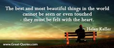 The best and most beautiful things in the world cannot be seen or even touched. They must be felt with the heart. <3 Helen Keller