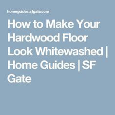 How to Make Your Hardwood Floor Look Whitewashed | Home Guides | SF Gate