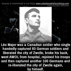 "unbelievable-facts: ""Léo Major was a Canadian soldier who single-handedly captured 93 German soldiers and liberated the city of Zwolle, broke his back, went AWOL from a hospital, rejoined his troops and then captured another 100 Germans and. History Major, Canadian History, Women's History, Ancient History, American History, Native American, Wtf Fun Facts, Random Facts, Strange Facts"