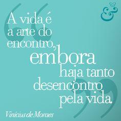 A vida é a arte do encontro, embora haja tanto desencontro pela vida. Vinicius de Moraes