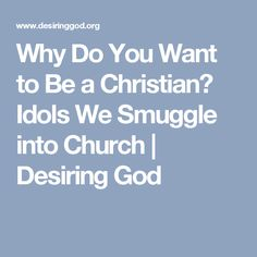 Why Do You Want to Be a Christian? Idols We Smuggle into Church | Desiring God
