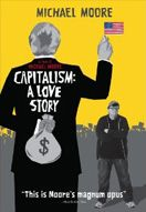 "CAPITALISM: A LOVE STORY. On the 20-year anniversary of his groundbreaking masterpiece ""Roger & Me,"" Michael Moore's ""Capitalism: A Love Story"" comes home to the issue he's been examining throughout his career: the disastrous impact of corporate dominance on the everyday lives of Americans. But this time the culprit is much bigger than General Motors, and the crime scene is far wider than Flint, Michigan."