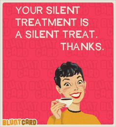 Your silent treatment is a silent treat.  Thanks.