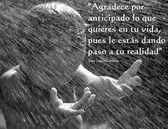 ... Agradece por anticipado lo que quieres en tu vida, pues le estás dando paso a tu realidad. Sara López Cardona.