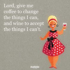"""""""Lord, give me coffee to change the things I can, and wine to accept the things I can't."""""""