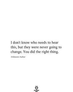 I don't know who needs to hear this, but they were never going to change. You did the right thing. -Unknown Author