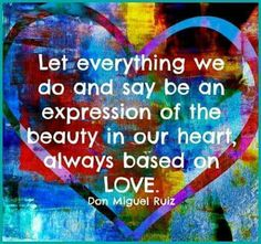 Everything we do and say be an expression of beauty and love.