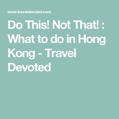 Do This! Not That! : What to do in Hong Kong - Travel Devoted