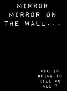 Mirror mirror on the wall... Who is going to kill us all?