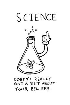 Science doesn't really give a shit about your beliefs  - http://dailyatheistquote.com/atheist-quotes/2013/02/08/science-doesnt-really-give-a-shit-about-your-beliefs/
