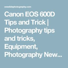 Canon EOS 600D Tips and Trick | Photography tips and tricks, Equipment, Photography News, Photography Books, Tutorial, and Lighting - OneSlidePhotography.com