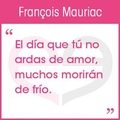 """""""El día que tú no ardas de amor, muchos morirán de frío"""" -- François Mauriac #Meetic #citascelebres"""