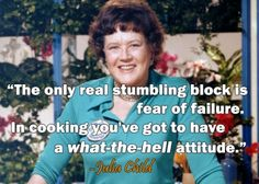 Julia Child Quote - applies to all the new ingredients I've been experimenting with!