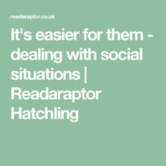 It's easier for them - dealing with social situations | Readaraptor Hatchling