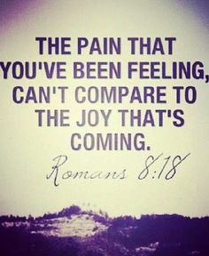 The pain that you've been feeling, can't compare to the joy that's coming.  Romans 8:18.