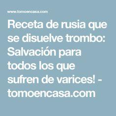 Receta de rusia que se disuelve trombo: Salvación para todos los que sufren de varices! - tomoencasa.com