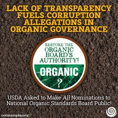 BREAKING: Lack of Transparency Fuels Corruption Allegations in Organic Governance. The Cornucopia Institute has called upon USDA Secretary Tom Vilsack to make public all candidates for appointment to fill the four vacancies on the National Organic Standards Board (NOSB).  More here: http://www.cornucopia.org/2014/07/lack-transparency-fuels-corruption-allegations-organic-governance #organic #food #USDA #corruption