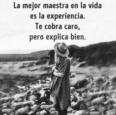 La mejor maestra en la vida es la experiencia.