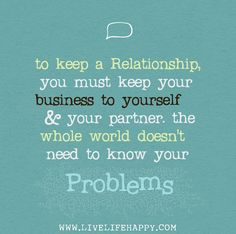To keep a relationship, you must keep your business to yourself and your partner. The whole world doesn't need to know your problems.