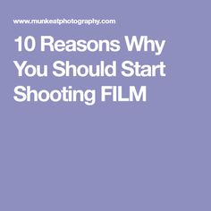 10 Reasons Why You Should Start Shooting FILM