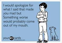 I would apologize for what I said that made you mad but Something worse would probably come out of my mouth.