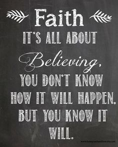 Faith it's all about believing. You don't know how it will happen. But you know it will.
