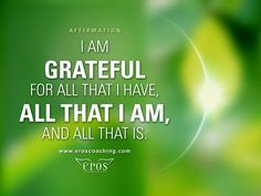 I am grateful for all that I have, all that I am, and all that is.