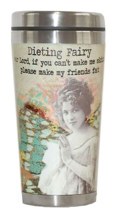 Altered Fairy Tumbler - Dieting Fairy: Dear Lord, if you can't make me skinny...please make my friends fat. Holds 14 oz. Dishwasher safe