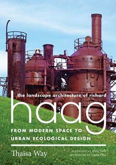 The Landscape Architecture of Richard Haag: From Modern Space to Urban Ecological Design by Thaïsa Way