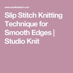 Slip Stitch Knitting Technique for Smooth Edges | Studio Knit