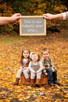 *Love this shot, with the parents holding the chalkboard, and the kids just slightly out of focus; it would be even cuter if mom & dad were holding a picture frame, and if the kids were centered in the frame, but still incorporating the phrase.