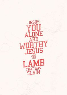 Jesus You alone are worthy Jesus the Lamb that was slain