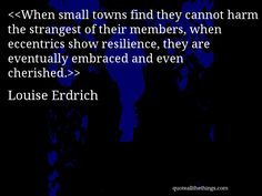 Louise Erdrich - quote-When small towns find they cannot harm the strangest of their members, when eccentrics show resilience, they are eventually embraced and even cherished.Source: quoteallthethings.com #LouiseErdrich #quote #quotation #aphorism #quoteallthethings