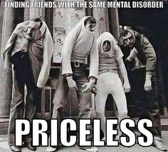 Finding friends with the same mental disorder. Priceless. Best friend quotes on PictureQuotes.com.