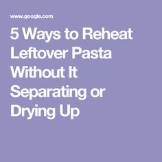 5 Ways to Reheat Leftover Pasta Without It Separating or Drying Up