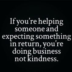 If you're helping someone and expecting something in return, you're doing business not kindness.