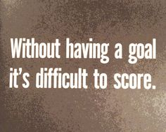 without having a goal it's difficult to score // paul arden