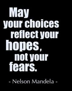"""May your choices reflect your hopes, not your fears."" Wise words from Nelson Mandela"