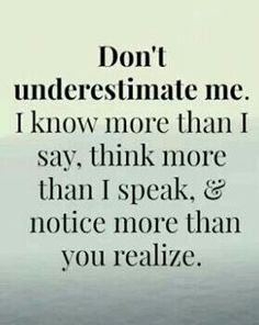 """Don't underestimate me. I know more than I say, think more than I speak & notice more than you realize."""
