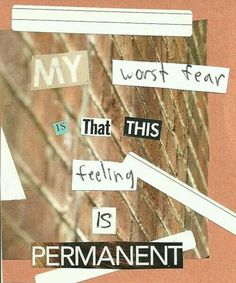 My worst fear is that this feeling is permanent