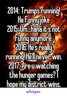 2014: Trumps running! Ha funny joke 2015: Um...haha it's not funny anymore. 2016: He's really running! He'll never win. 2017: Are u watching the hunger games? I hope my district wins.