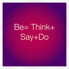 Harmony is Be=think+say+do. #positivethoughts