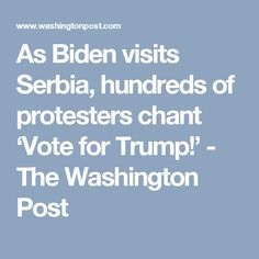As Biden visits Serbia, hundreds of protesters chant 'Vote for Trump!' - The Washington Post